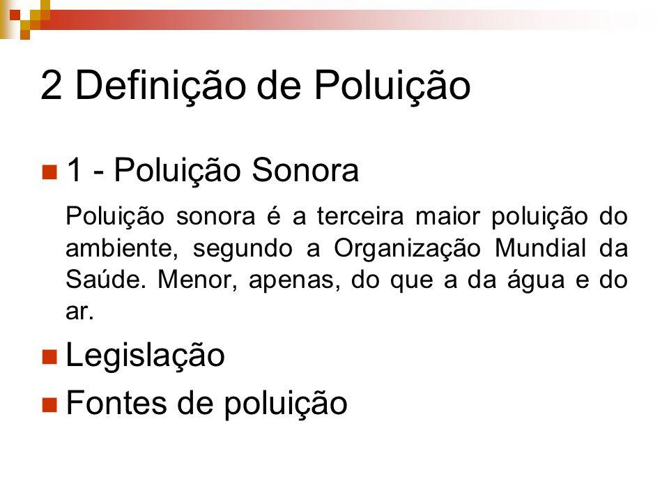 2 Definição de Poluição 1 - Poluição Sonora Poluição sonora é a terceira maior poluição do ambiente, segundo a Organização Mundial da Saúde. Menor, ap