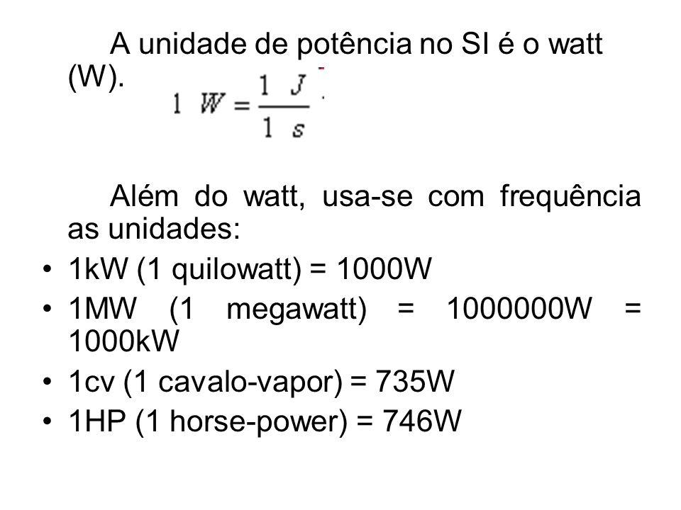 A unidade de potência no SI é o watt (W). Além do watt, usa-se com frequência as unidades: 1kW (1 quilowatt) = 1000W 1MW (1 megawatt) = 1000000W = 100