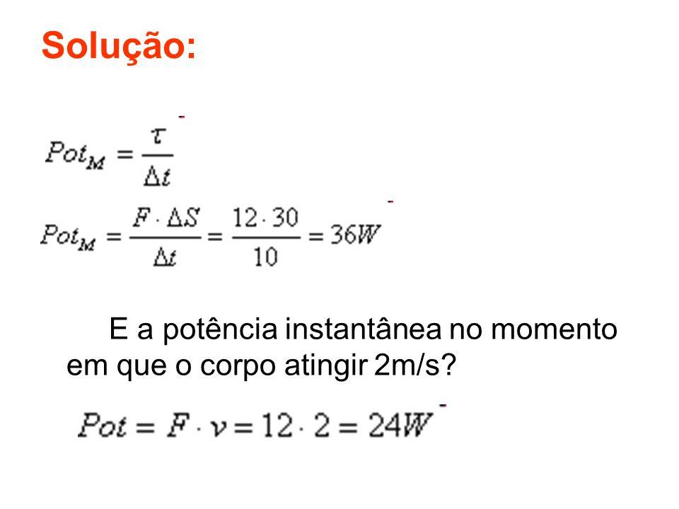 Solução: E a potência instantânea no momento em que o corpo atingir 2m/s?