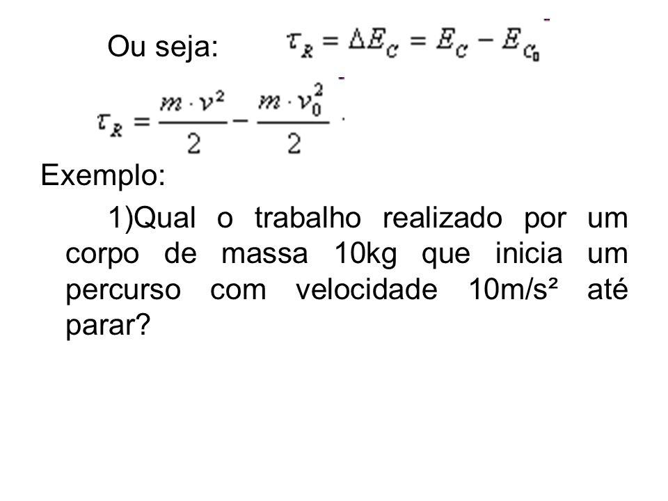 Ou seja: Exemplo: 1)Qual o trabalho realizado por um corpo de massa 10kg que inicia um percurso com velocidade 10m/s² até parar?