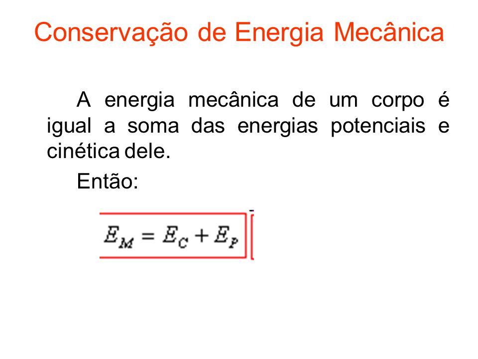 Conservação de Energia Mecânica A energia mecânica de um corpo é igual a soma das energias potenciais e cinética dele. Então: