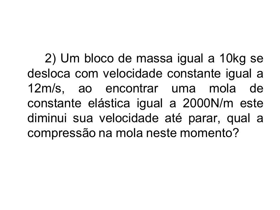 2) Um bloco de massa igual a 10kg se desloca com velocidade constante igual a 12m/s, ao encontrar uma mola de constante elástica igual a 2000N/m este