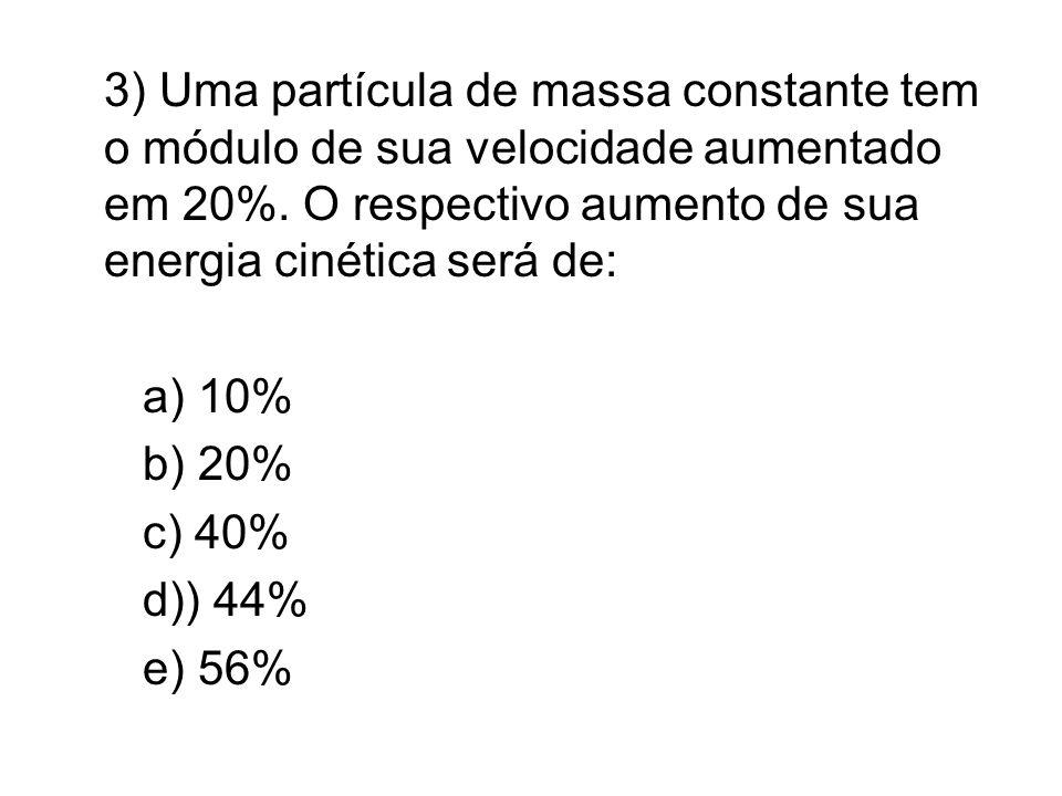 3) Uma partícula de massa constante tem o módulo de sua velocidade aumentado em 20%. O respectivo aumento de sua energia cinética será de: a) 10% b) 2
