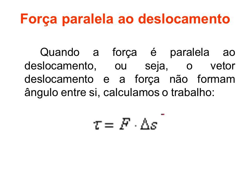 Força paralela ao deslocamento Quando a força é paralela ao deslocamento, ou seja, o vetor deslocamento e a força não formam ângulo entre si, calculam