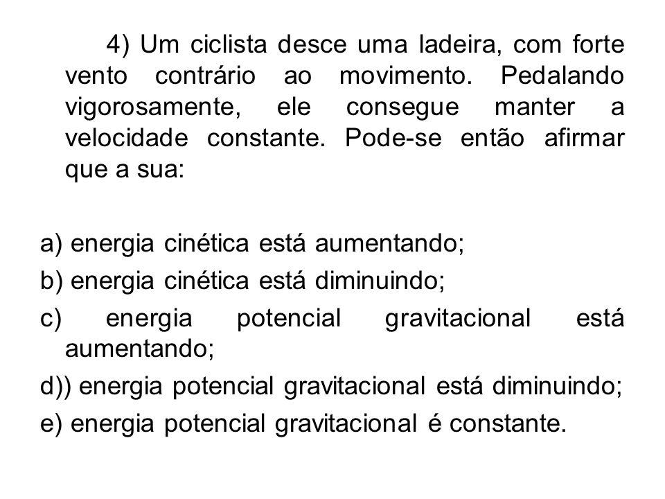 4) Um ciclista desce uma ladeira, com forte vento contrário ao movimento. Pedalando vigorosamente, ele consegue manter a velocidade constante. Pode-se