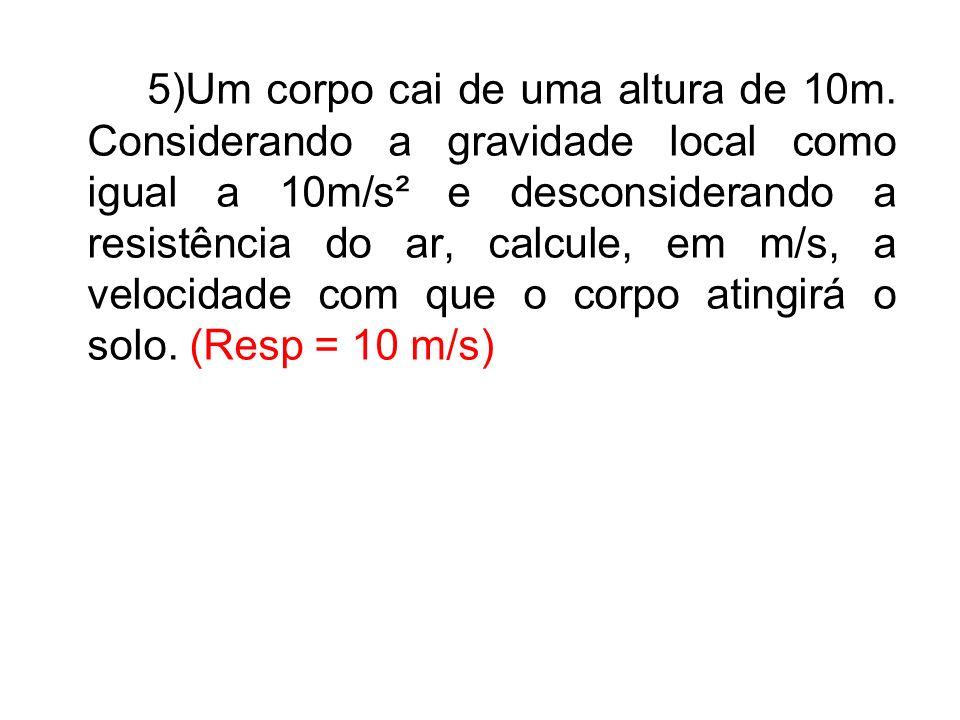 5)Um corpo cai de uma altura de 10m. Considerando a gravidade local como igual a 10m/s² e desconsiderando a resistência do ar, calcule, em m/s, a velo