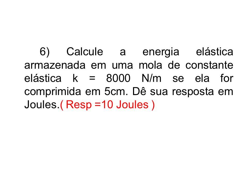 6) Calcule a energia elástica armazenada em uma mola de constante elástica k = 8000 N/m se ela for comprimida em 5cm. Dê sua resposta em Joules.( Resp