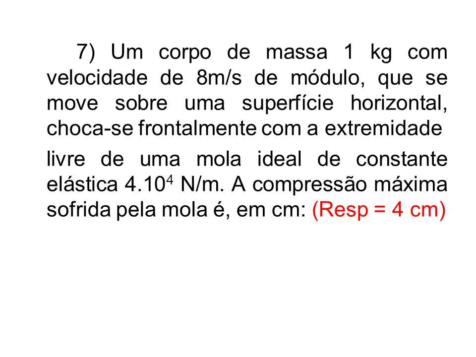 7) Um corpo de massa 1 kg com velocidade de 8m/s de módulo, que se move sobre uma superfície horizontal, choca-se frontalmente com a extremidade livre