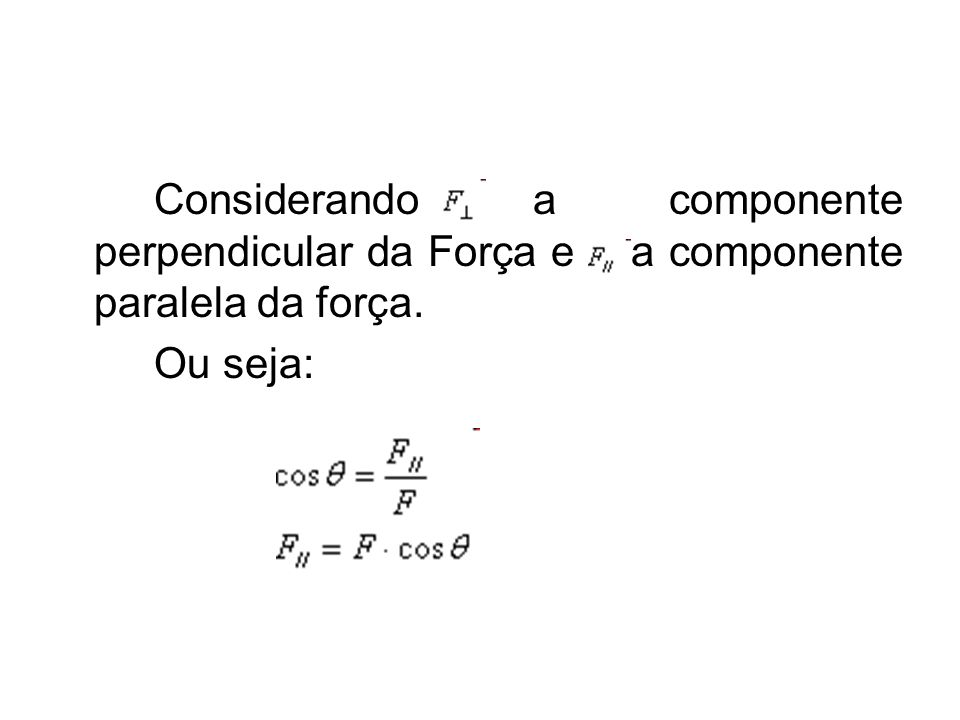Considerando a componente perpendicular da Força e a componente paralela da força. Ou seja: