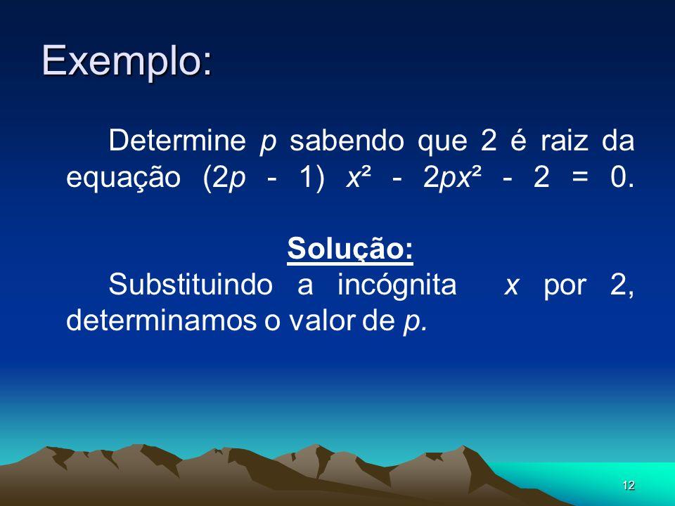 12 Exemplo: Determine p sabendo que 2 é raiz da equação (2p - 1) x² - 2px² - 2 = 0. Solução: Substituindo a incógnita x por 2, determinamos o valor de