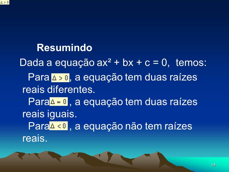 14 Resumindo Dada a equação ax² + bx + c = 0, temos: Para, a equação tem duas raízes reais diferentes. Para, a equação tem duas raízes reais iguais. P