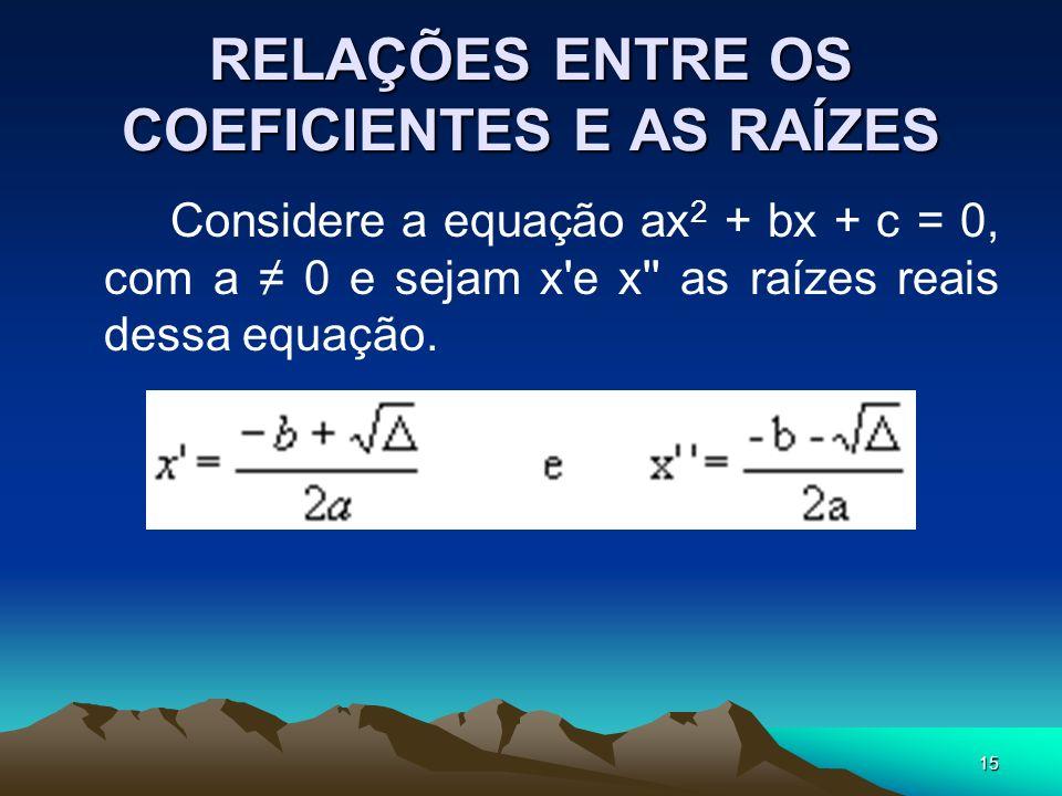 15 RELAÇÕES ENTRE OS COEFICIENTES E AS RAÍZES Considere a equação ax 2 + bx + c = 0, com a 0 e sejam x'e x'' as raízes reais dessa equação.