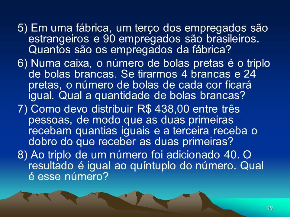 19 5) Em uma fábrica, um terço dos empregados são estrangeiros e 90 empregados são brasileiros. Quantos são os empregados da fábrica? 6) Numa caixa, o