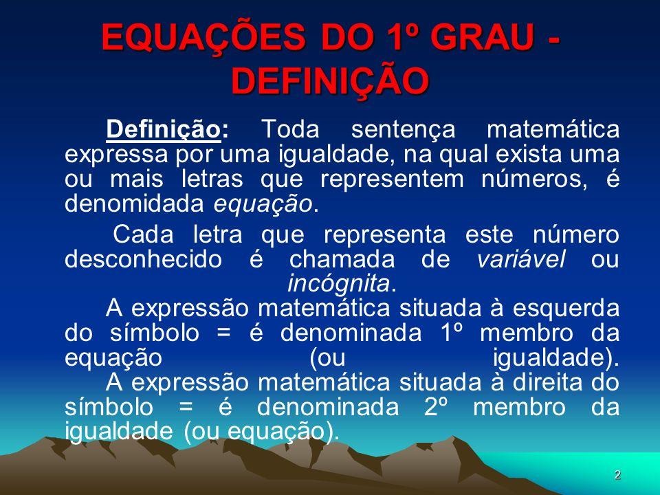 2 EQUAÇÕES DO 1º GRAU - DEFINIÇÃO Definição: Toda sentença matemática expressa por uma igualdade, na qual exista uma ou mais letras que representem nú