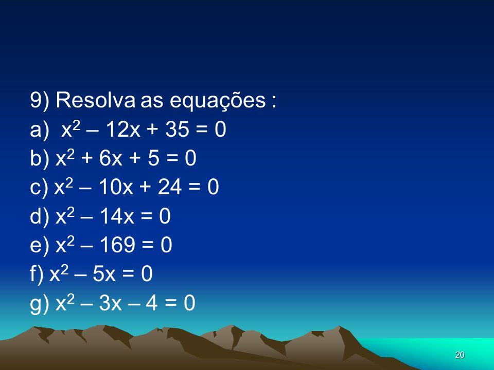 20 9) Resolva as equações : a) x 2 – 12x + 35 = 0 b) x 2 + 6x + 5 = 0 c) x 2 – 10x + 24 = 0 d) x 2 – 14x = 0 e) x 2 – 169 = 0 f) x 2 – 5x = 0 g) x 2 –