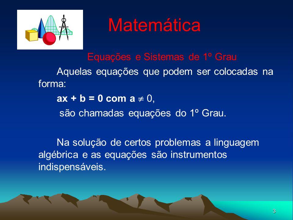 3 Matemática Equações e Sistemas de 1º Grau Aquelas equações que podem ser colocadas na forma: ax + b = 0 com a 0, são chamadas equações do 1º Grau. N