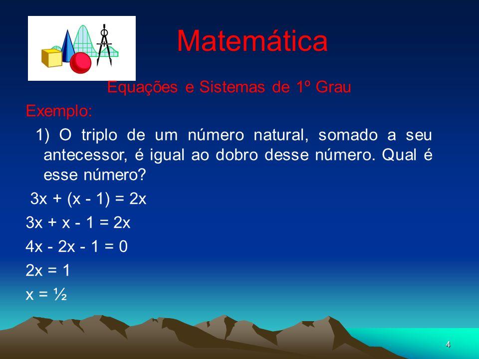 4 Matemática Equações e Sistemas de 1º Grau Exemplo: 1) O triplo de um número natural, somado a seu antecessor, é igual ao dobro desse número. Qual é