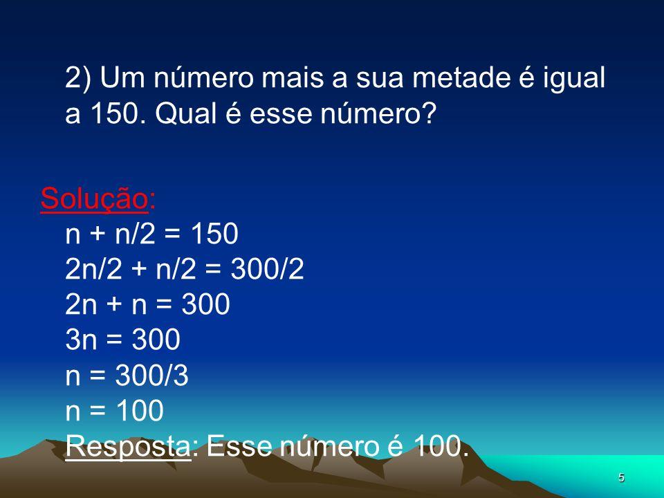 5 2) Um número mais a sua metade é igual a 150. Qual é esse número? Solução: n + n/2 = 150 2n/2 + n/2 = 300/2 2n + n = 300 3n = 300 n = 300/3 n = 100