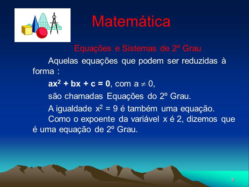 8 Matemática Equações e Sistemas de 2º Grau Aquelas equações que podem ser reduzidas à forma : ax 2 + bx + c = 0, com a 0, são chamadas Equações do 2º