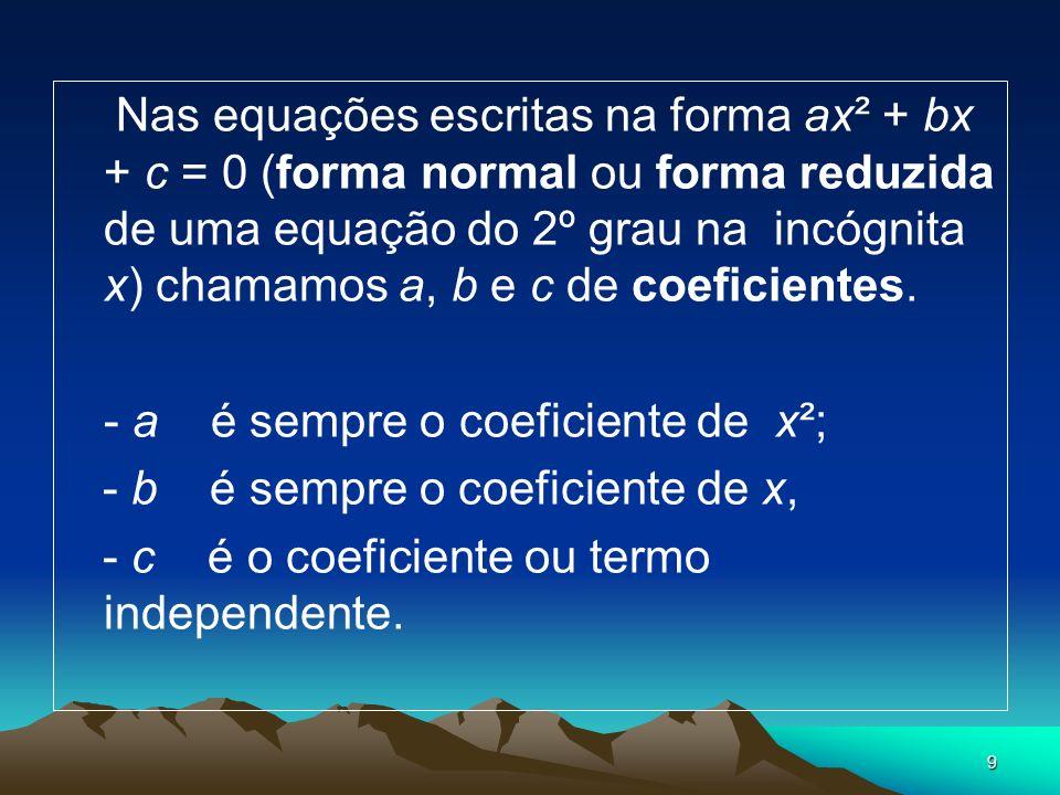 9 Nas equações escritas na forma ax² + bx + c = 0 (forma normal ou forma reduzida de uma equação do 2º grau na incógnita x) chamamos a, b e c de coefi