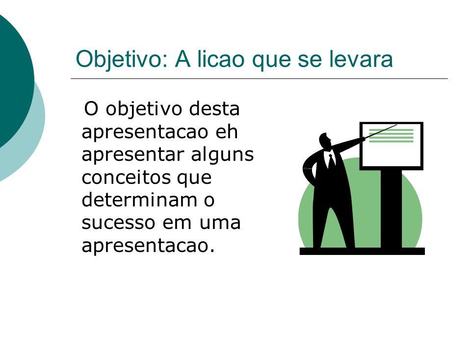 Objetivo: A licao que se levara O objetivo desta apresentacao eh apresentar alguns conceitos que determinam o sucesso em uma apresentacao.