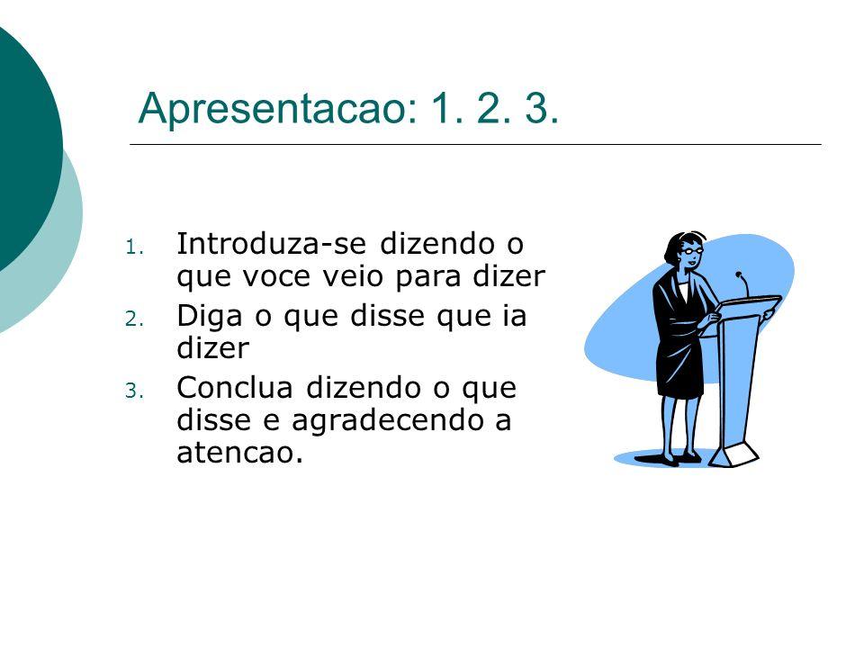 Apresentacao: 1. 2. 3. 1. Introduza-se dizendo o que voce veio para dizer 2. Diga o que disse que ia dizer 3. Conclua dizendo o que disse e agradecend