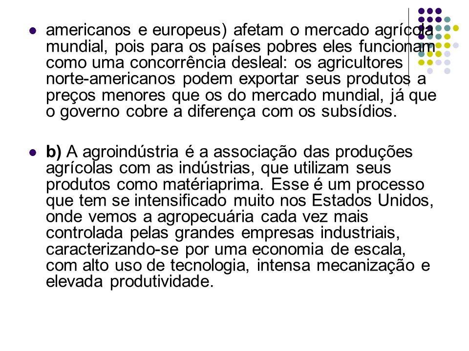 americanos e europeus) afetam o mercado agrícola mundial, pois para os países pobres eles funcionam como uma concorrência desleal: os agricultores nor