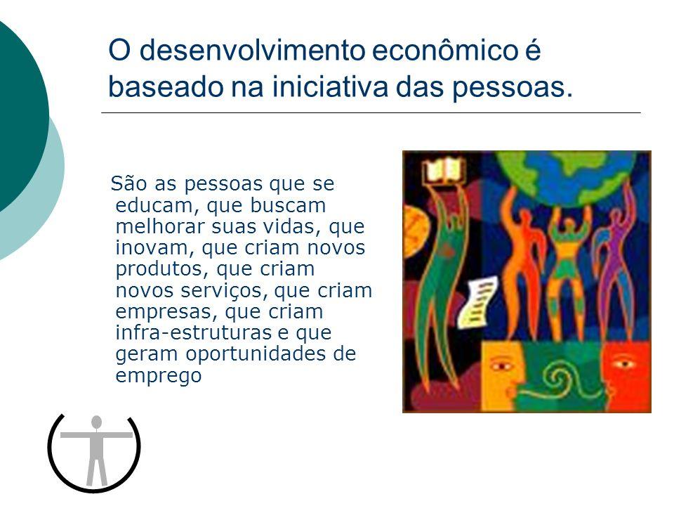 O desenvolvimento econômico é baseado na iniciativa das pessoas. São as pessoas que se educam, que buscam melhorar suas vidas, que inovam, que criam n