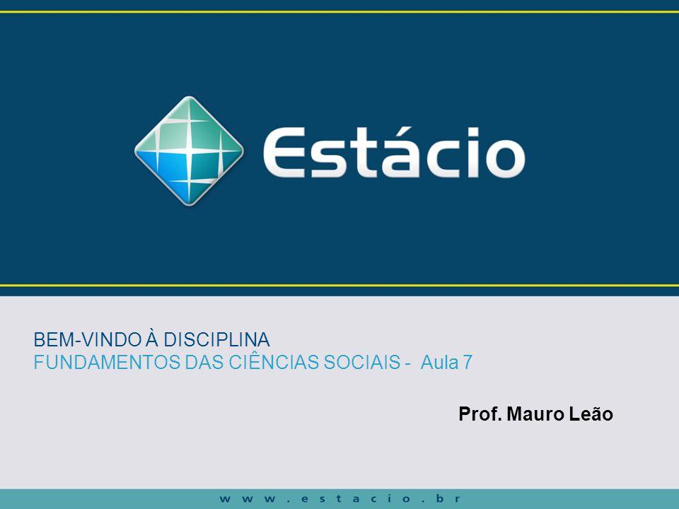 Prof. Mauro Leão BEM-VINDO À DISCIPLINA FUNDAMENTOS DAS CIÊNCIAS SOCIAIS - Aula 7