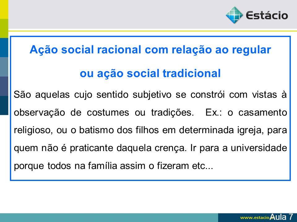 Ação social racional com relação ao regular ou ação social tradicional São aquelas cujo sentido subjetivo se constrói com vistas à observação de costu