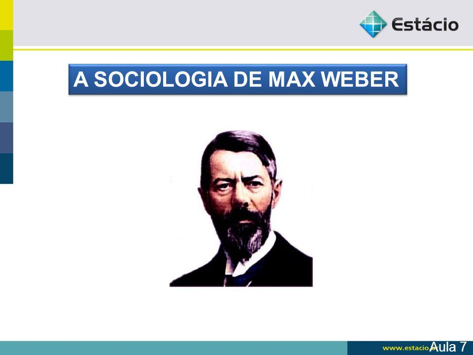 Aula 7 A SOCIOLOGIA DE MAX WEBER