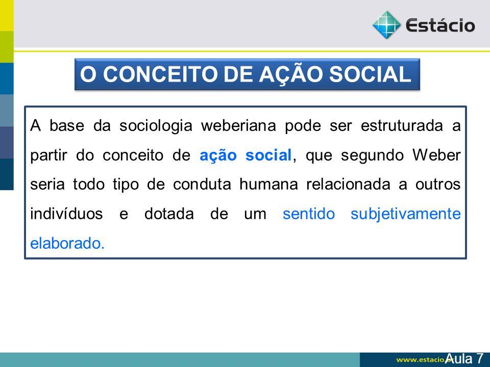A base da sociologia weberiana pode ser estruturada a partir do conceito de ação social, que segundo Weber seria todo tipo de conduta humana relaciona