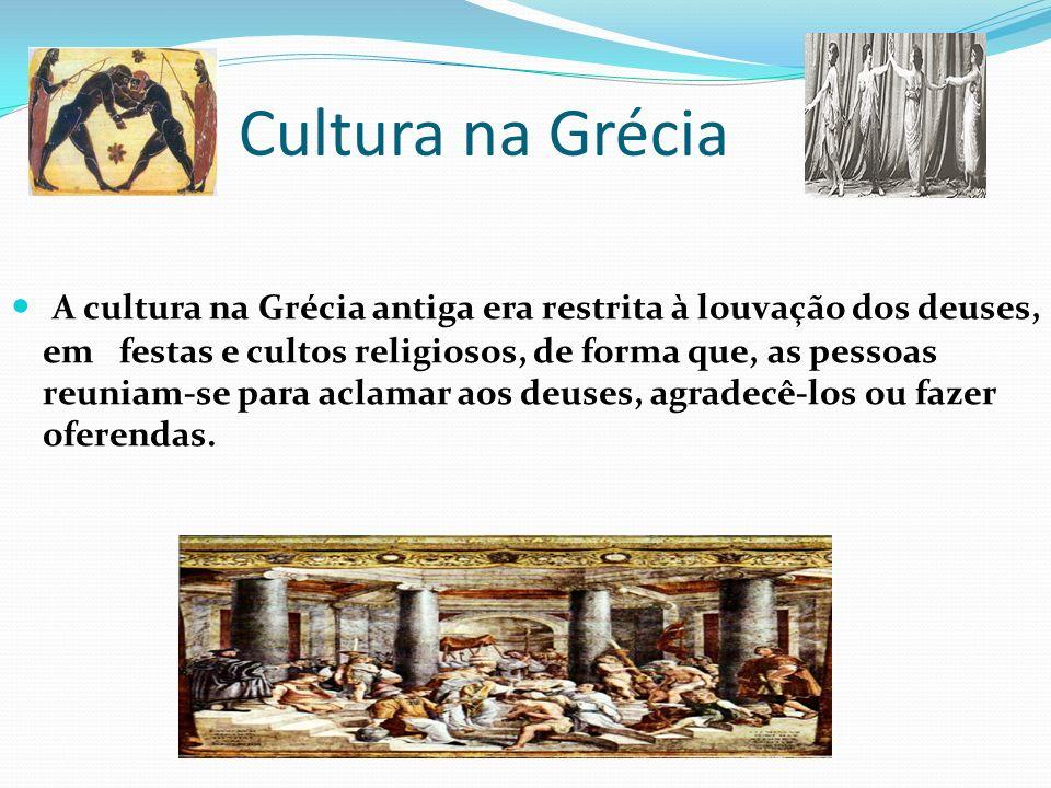 Cultura na Grécia A cultura na Grécia antiga era restrita à louvação dos deuses, em festas e cultos religiosos, de forma que, as pessoas reuniam-se para aclamar aos deuses, agradecê-los ou fazer oferendas.
