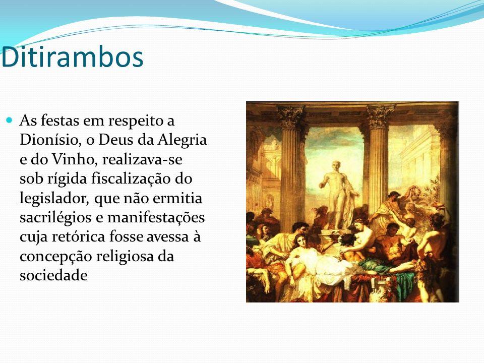 Ditirambos As festas em respeito a Dionísio, o Deus da Alegria e do Vinho, realizava-se sob rígida fiscalização do legislador, que não ermitia sacrilégios e manifestações cuja retórica fosse avessa à concepção religiosa da sociedade
