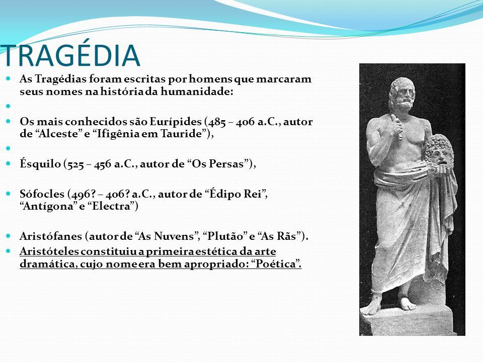 TRAGÉDIA As Tragédias foram escritas por homens que marcaram seus nomes na história da humanidade: Os mais conhecidos são Eurípides (485 – 406 a.C., autor de Alceste e Ifigênia em Tauride), Ésquilo (525 – 456 a.C., autor de Os Persas), Sófocles (496.
