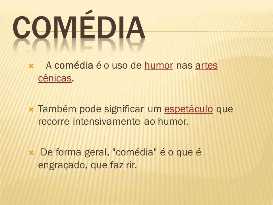 A comédia é o uso de humor nas artes cênicas.humorartes cênicas Também pode significar um espetáculo que recorre intensivamente ao humor.espetáculo De forma geral, comédia é o que é engraçado, que faz rir.