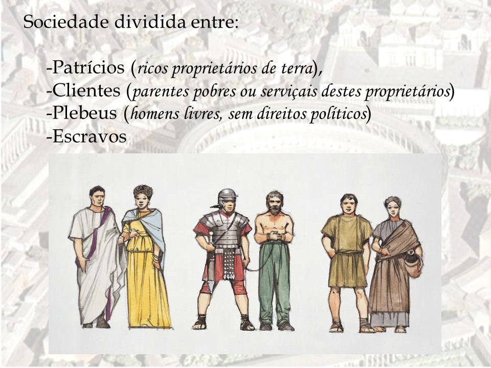 Sociedade dividida entre: - -Patrícios ( ricos proprietários de terra ), - -Clientes ( parentes pobres ou serviçais destes proprietários ) - -Plebeus