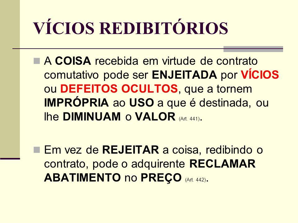 VÍCIOS REDIBITÓRIOS A COISA recebida em virtude de contrato comutativo pode ser ENJEITADA por VÍCIOS ou DEFEITOS OCULTOS, que a tornem IMPRÓPRIA ao US