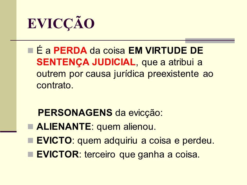 EVICÇÃO É a PERDA da coisa EM VIRTUDE DE SENTENÇA JUDICIAL, que a atribui a outrem por causa jurídica preexistente ao contrato. PERSONAGENS da evicção
