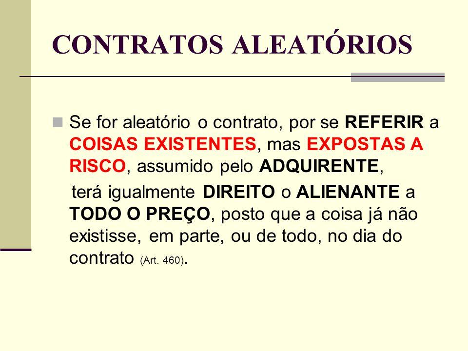 CONTRATOS ALEATÓRIOS Se for aleatório o contrato, por se REFERIR a COISAS EXISTENTES, mas EXPOSTAS A RISCO, assumido pelo ADQUIRENTE, terá igualmente