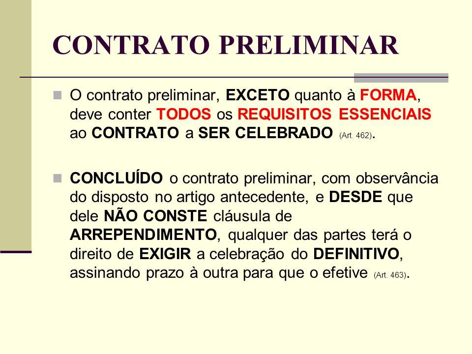 CONTRATO PRELIMINAR O contrato preliminar, EXCETO quanto à FORMA, deve conter TODOS os REQUISITOS ESSENCIAIS ao CONTRATO a SER CELEBRADO (Art. 462). C