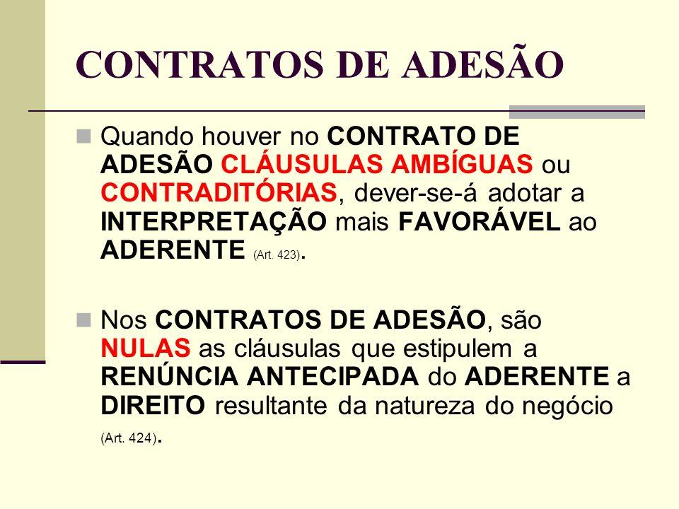 CONTRATOS DE ADESÃO Quando houver no CONTRATO DE ADESÃO CLÁUSULAS AMBÍGUAS ou CONTRADITÓRIAS, dever-se-á adotar a INTERPRETAÇÃO mais FAVORÁVEL ao ADERENTE (Art.