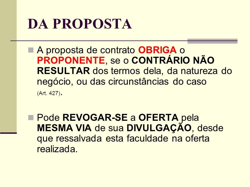 DA PROPOSTA A proposta de contrato OBRIGA o PROPONENTE, se o CONTRÁRIO NÃO RESULTAR dos termos dela, da natureza do negócio, ou das circunstâncias do caso (Art.