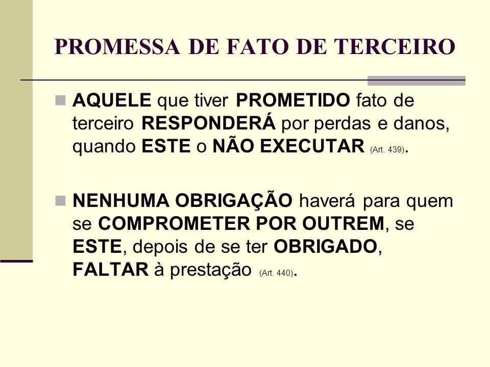 PROMESSA DE FATO DE TERCEIRO AQUELE que tiver PROMETIDO fato de terceiro RESPONDERÁ por perdas e danos, quando ESTE o NÃO EXECUTAR (Art. 439). NENHUMA