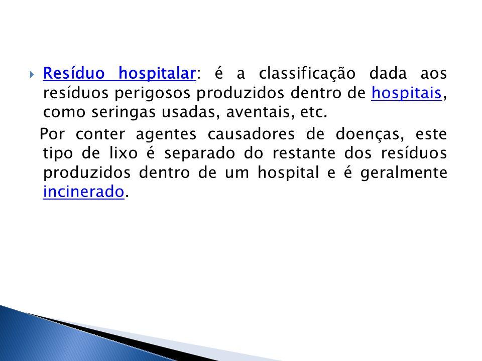 Resíduo hospitalar: é a classificação dada aos resíduos perigosos produzidos dentro de hospitais, como seringas usadas, aventais, etc. Resíduo hospita