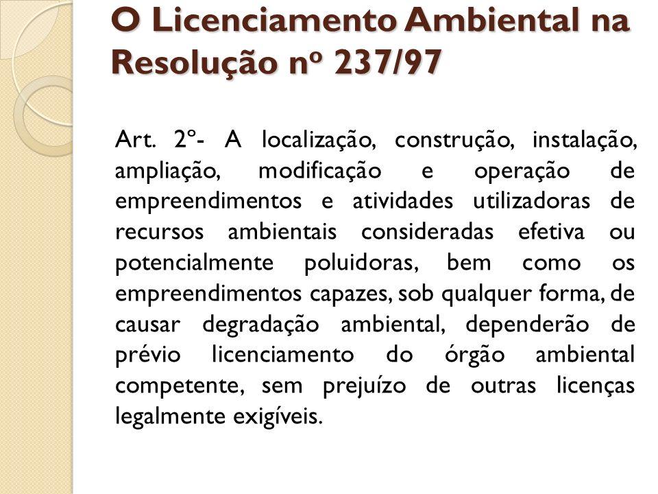 O Licenciamento Ambiental na Resolução n o 237/97 O IBAMA fará o licenciamento,após considerar o exame técnico procedido pelos órgãos ambientais dos Estados e Municípios em que se localizar a atividade ou empreendimento, bem como, quando couber, o parecer dos demais órgãos competentes da União, dos Estados, do Distrito Federal e dos Municípios, envolvidos no procedimento de licenciamento.