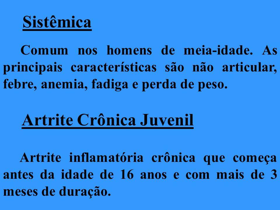 Sistêmica Comum nos homens de meia-idade. As principais características são não articular, febre, anemia, fadiga e perda de peso. Artrite Crônica Juve