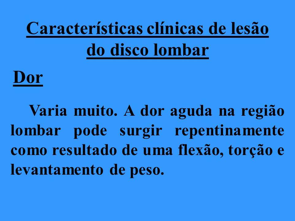 Características clínicas de lesão do disco lombar Dor Varia muito. A dor aguda na região lombar pode surgir repentinamente como resultado de uma flexã