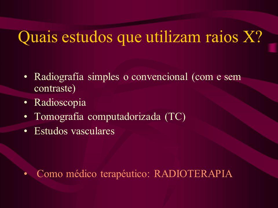 Quais estudos que utilizam raios X? Radiografía simples o convencional (com e sem contraste) Radioscopia Tomografia computadorizada (TC) Estudos vascu