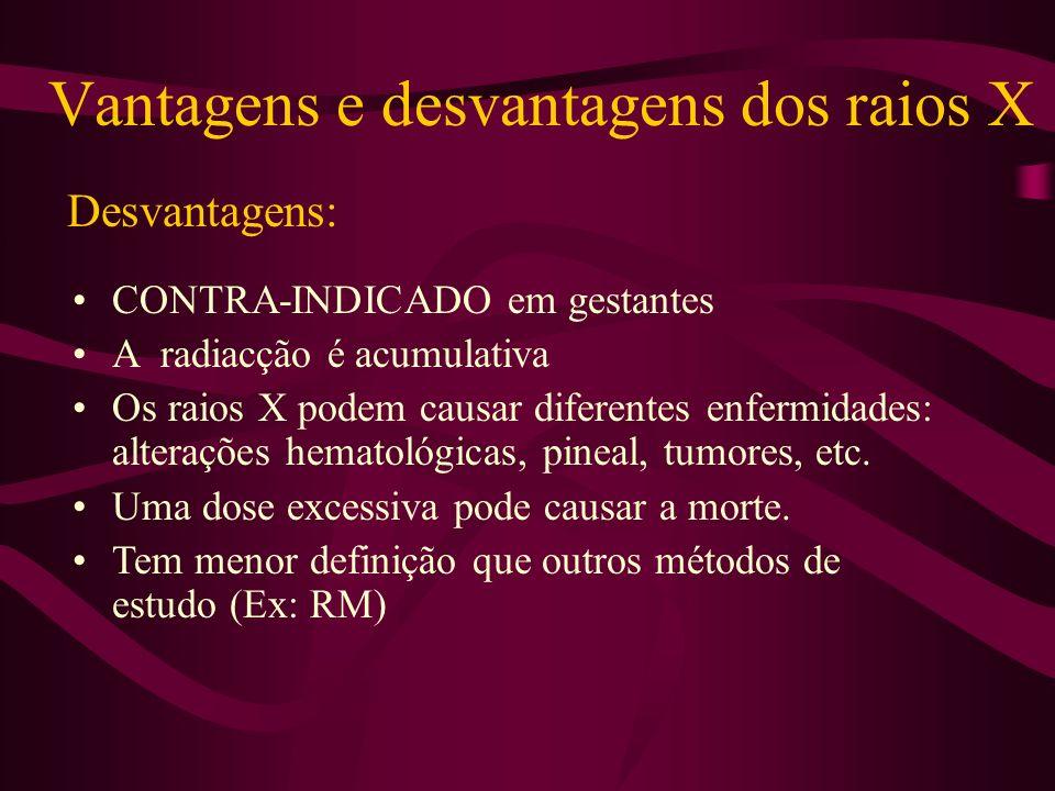 Desvantagens: CONTRA-INDICADO em gestantes A radiacção é acumulativa Os raios X podem causar diferentes enfermidades: alterações hematológicas, pineal